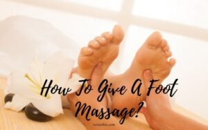 How To Give A Foot Massage? Top Full Guide 2021