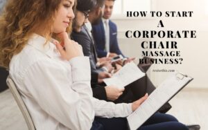 How To Start A Corporate Chair Massage Business? (2021)