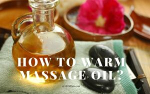 Read more about the article How To Warm Massage Oil? Top Full Guide 2021