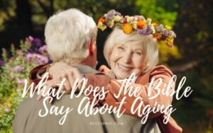 What Does The Bible Say About Aging? Top Full Guide 2021