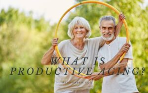 What Is Productive Aging? Things You Need to Know 2021